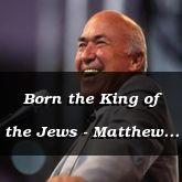 Born the King of the Jews - Matthew 2:1-3:15 - C2501D