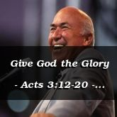Give God the Glory - Acts 3:12-20 - C2555B