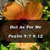 But As For Me Psalm 5:7 8 12