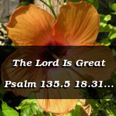 The Lord Is Great Psalm 135.5 18.31 34.8