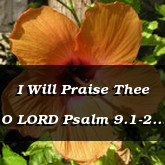 I Will Praise Thee O LORD Psalm 9.1-2 9.6-8 9.19-20