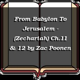 From Babylon To Jerusalem - (Zechariah) Ch.11 & 12