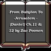 From Babylon To Jerusalem - (Daniel) Ch.11 & 12