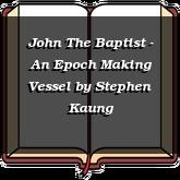 John The Baptist - An Epoch Making Vessel