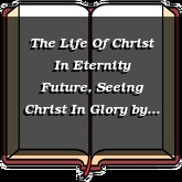 The Life Of Christ In Eternity Future, Seeing Christ In Glory