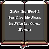 Take the World, but Give Me Jesus