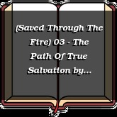 (Saved Through The Fire) 03 - The Path Of True Salvation