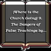 (Where is the Church Going) 9. The Dangers of False Teachings