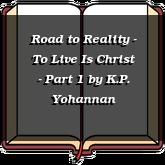 Road to Reality - To Live Is Christ - Part 1