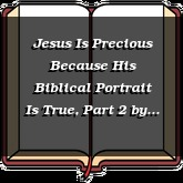 Jesus Is Precious Because His Biblical Portrait Is True, Part 2