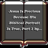 Jesus Is Precious Because His Biblical Portrait Is True, Part 1