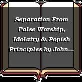 Separation From False Worship, Idolatry & Popish Principles