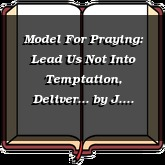 Model For Praying: Lead Us Not Into Temptation, Deliver...