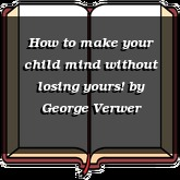 How to make your child mind without losing yours!