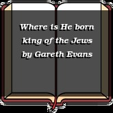 Where is He born king of the Jews