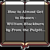 How to Almost Get to Heaven - William Blackburn