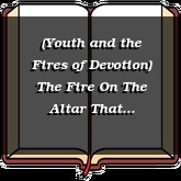 (Youth and the Fires of Devotion) The Fire On The Altar That Consumes