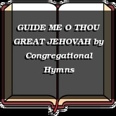 GUIDE ME O THOU GREAT JEHOVAH