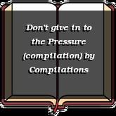Don't give in to the Pressure (compilation)