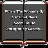 When The Wounds Of A Friend Don't Seem To Be Faithful