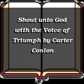 Shout unto God with the Voice of Triumph