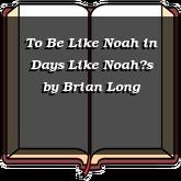 To Be Like Noah in Days Like Noah's