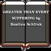 GREATER THAN EVERY SUFFERING