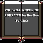YOU WILL NEVER BE ASHAMED