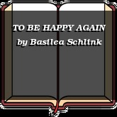 TO BE HAPPY AGAIN