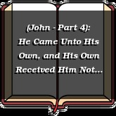 (John - Part 4): He Came Unto His Own, and His Own Received Him Not