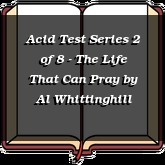 Acid Test Series 2 of 8 - The Life That Can Pray