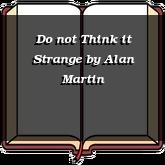 Do not Think it Strange