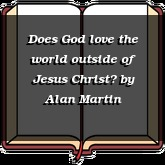 Does God love the world outside of Jesus Christ?
