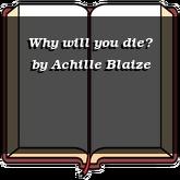 Why will you die?