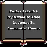 Father I Stretch My Hands To Thee