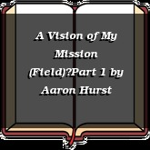 A Vision of My Mission (Field)—Part 1