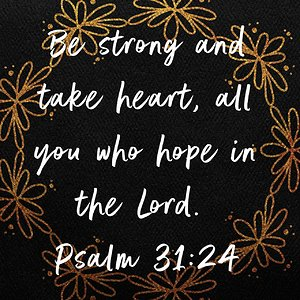 "Psalm 31:24 NIV ""Be strong and take heart, all you who hope in the Lord."" Verse Image 2"