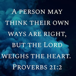 """A person may think their own ways are right, but the Lord weighs the heart."" Proverbs 21:2 NIV"